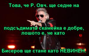Това, че Р. Овч. ще седне на подсъдимата скамейка е добре, лошото е, че като  Бисеров ще стане като НЕВИНЕН.