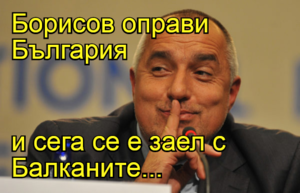 Борисов оправи България   и сега се е заел с Балканите...