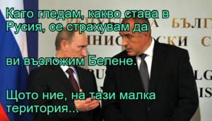 Като гледам, какво става в Русия, се страхувам да ви възложим Белене. Щото ние, на тази малка територия...