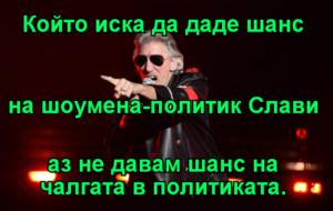 Който иска да даде шанс на шоумена-политик Слави аз не давам шанс на чалгата в политиката.