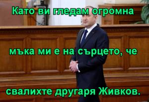 Като ви гледам огромна мъка ми е на сърцето, че свалихте другаря Живков.