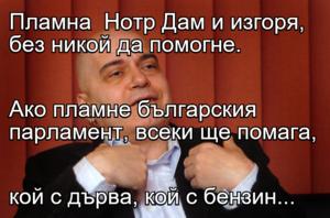 Пламна  Нотр Дам и изгоря, без никой да помогне. Ако пламне българския парламент, всеки ще помага, кой с дърва, кой с бензин...