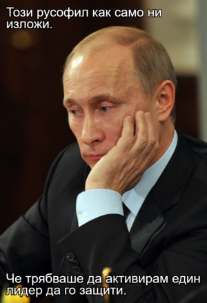 Този русофил как само ни изложи.  Че трябваше да активирам един лидер да го защити.