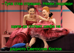 --Тука стаа страшно. Некви людоеди щели да сготвят шефа на  радиото Светослав Костов.