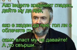 Ако видите комунист гладен, дайте му да яде, ако е жаден да пие, гол ли е облечете го, само власт му не давайте!    А ,то свърши.