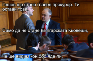 Гешев ще стане главен прокурор. Ти остави това. Само да не стане Българската Кьовеши, че ще видим кон боб яде ли.