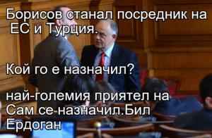 Борисов станал посредник на  ЕС и Турция. Кой го е назначил? Сам се назначил.Бил най-големия приятел на Ердоган