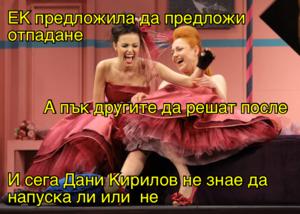 ЕК предложила да предложи отпадане А пък другите да решат после И сега Дани Кирилов не знае да напуска ли или  не