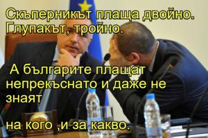 Скъперникът плаща двойно. Глупакът, тройно.  А българите плащат непрекъснато и даже не знаят  на кого ,и за какво.