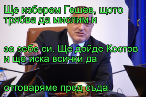 Ще изберем Гешев, щото трябва да мислим и за себе си. Ще дойде Костов и ще иска всички да  отговаряме пред съда.
