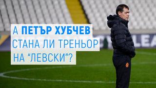 """А Петър Хубчев стана ли треньор на """"Левски"""""""